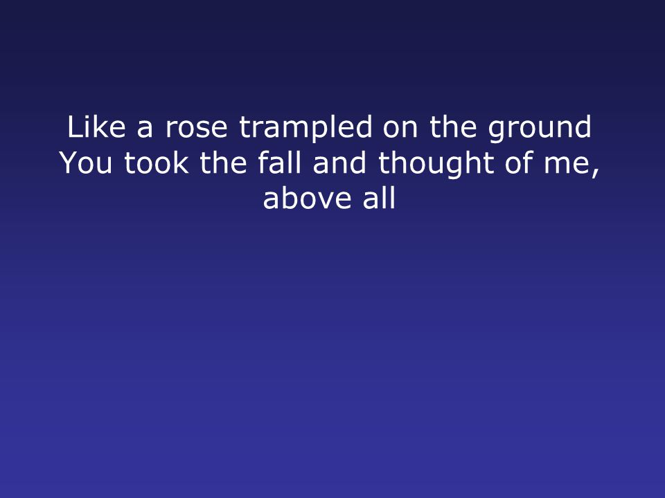 Like a rose trampled on the ground You took the fall and thought of me, above all