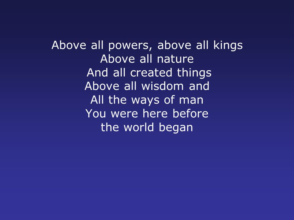 Above all powers, above all kings Above all nature And all created things Above all wisdom and All the ways of man You were here before the world began