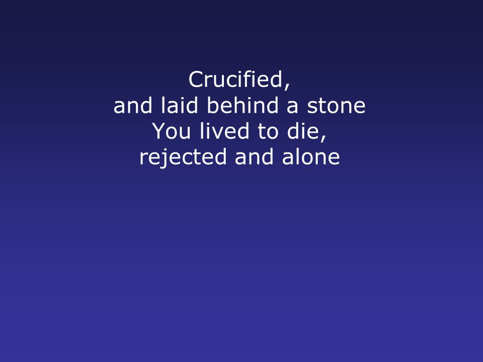 Crucified, and laid behind a stone You lived to die, rejected and alone