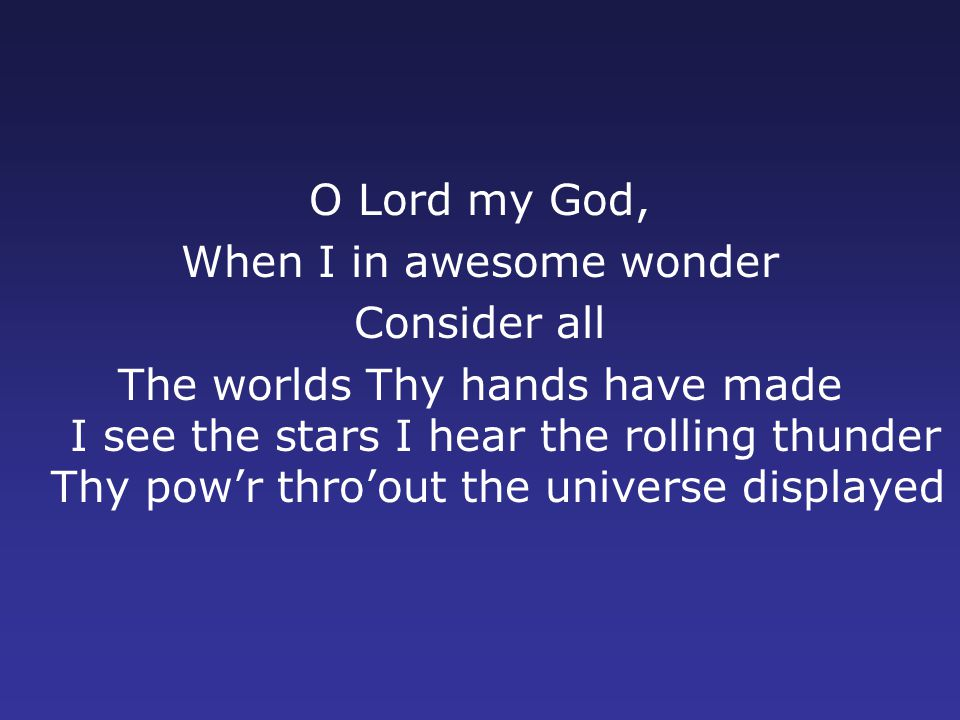 O Lord my God, When I in awesome wonder Consider all The worlds Thy hands have made I see the stars I hear the rolling thunder Thy pow'r thro'out the universe displayed