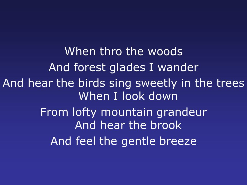 When thro the woods And forest glades I wander And hear the birds sing sweetly in the trees When I look down From lofty mountain grandeur And hear the brook And feel the gentle breeze