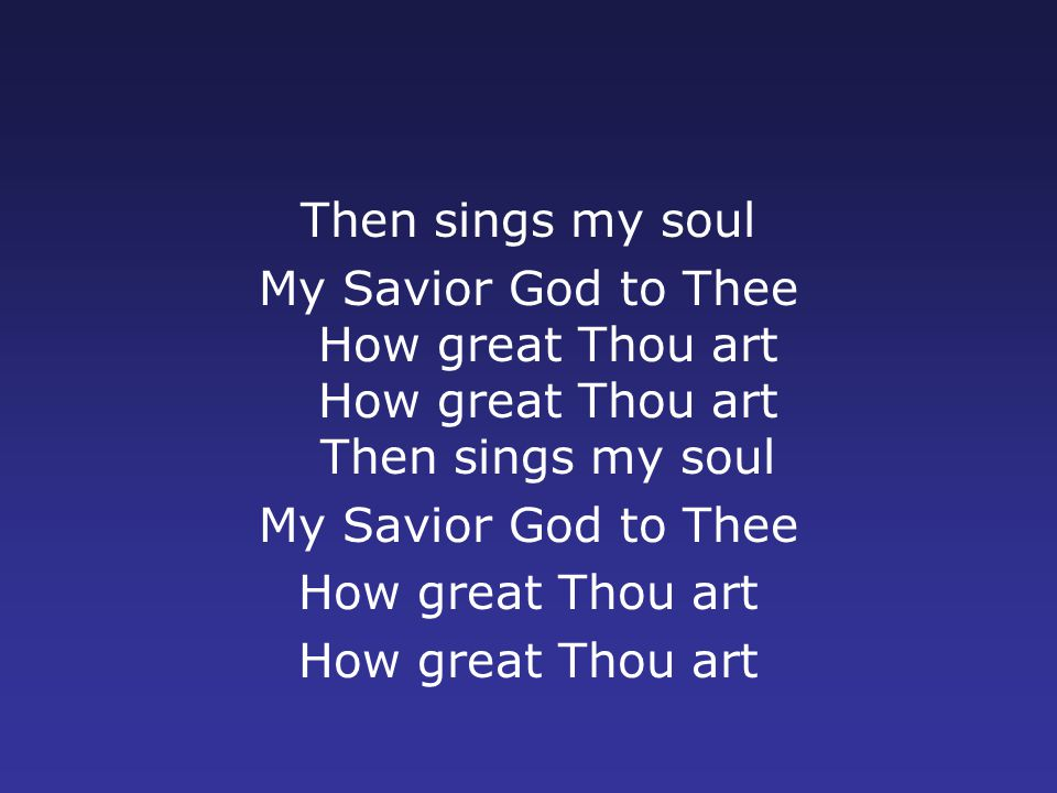 Then sings my soul My Savior God to Thee How great Thou art How great Thou art Then sings my soul My Savior God to Thee How great Thou art
