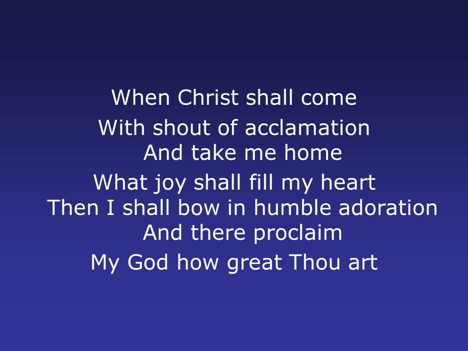 When Christ shall come With shout of acclamation And take me home What joy shall fill my heart Then I shall bow in humble adoration And there proclaim My God how great Thou art