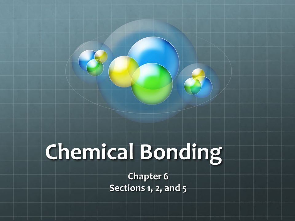 Chemical Bonding Chapter 6 Sections 1, 2, and 5