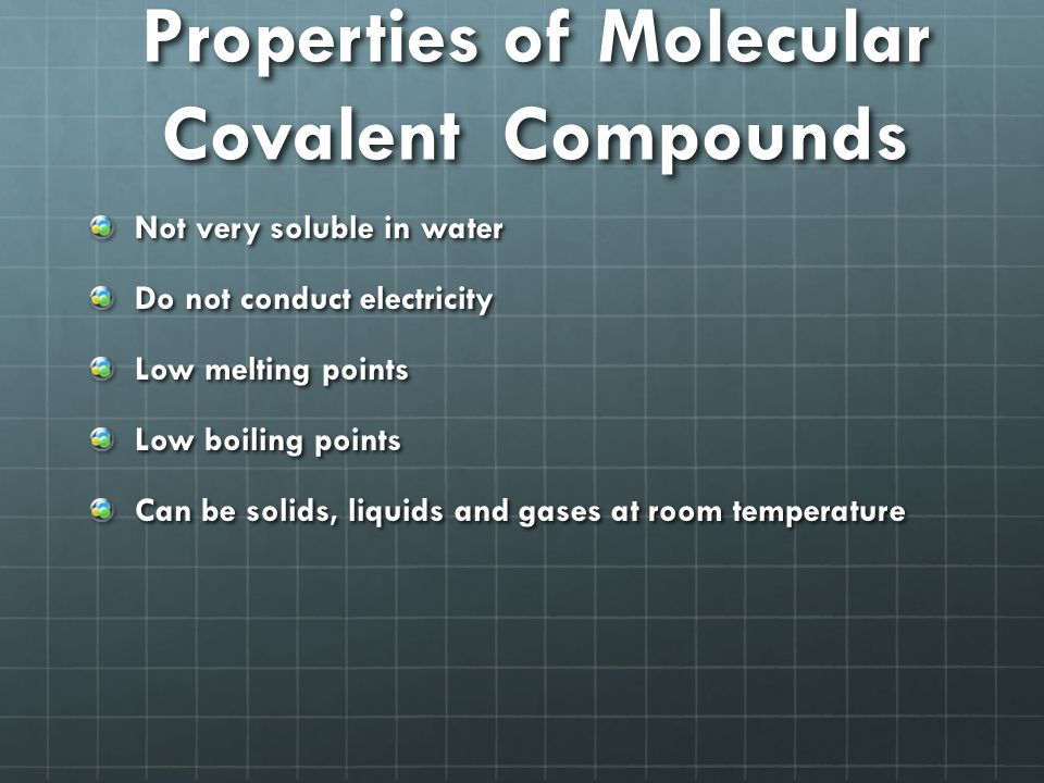 Properties of Molecular Covalent Compounds Not very soluble in water Do not conduct electricity Low melting points Low boiling points Can be solids, liquids and gases at room temperature