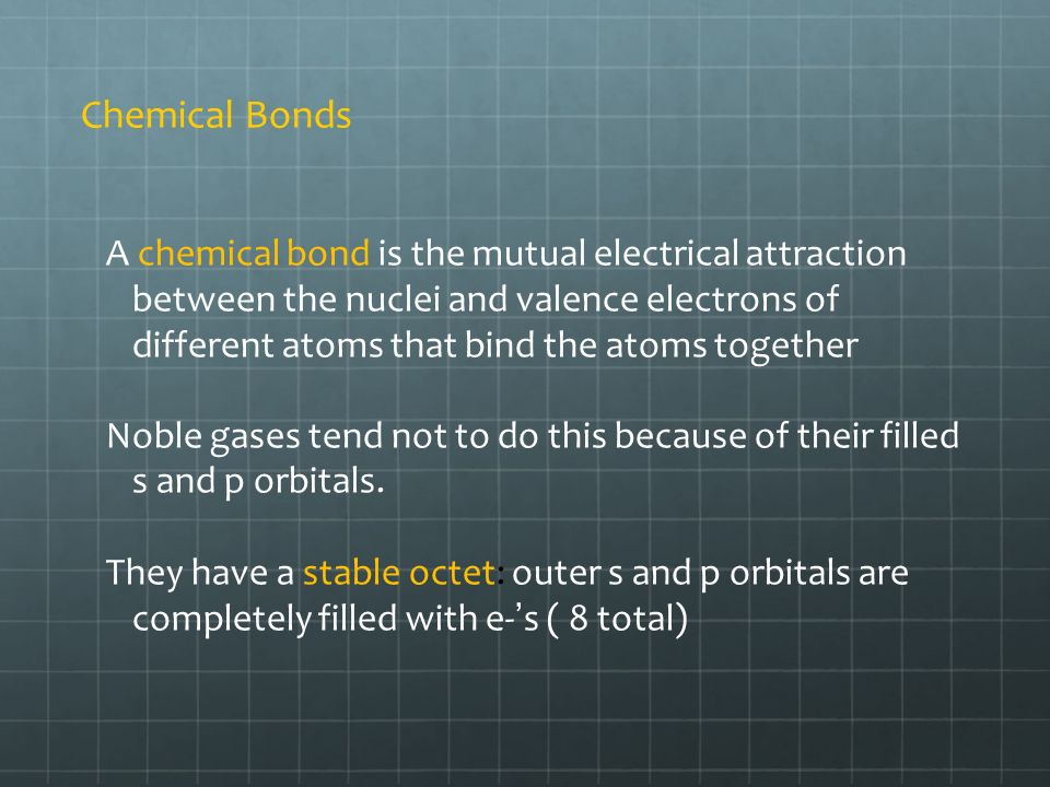 Chemical Bonds A chemical bond is the mutual electrical attraction between the nuclei and valence electrons of different atoms that bind the atoms together Noble gases tend not to do this because of their filled s and p orbitals.