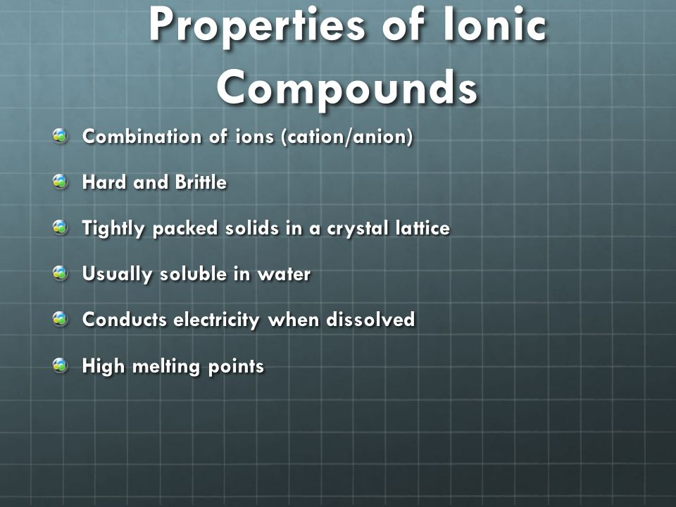 Properties of Ionic Compounds Combination of ions (cation/anion) Hard and Brittle Tightly packed solids in a crystal lattice Usually soluble in water Conducts electricity when dissolved High melting points