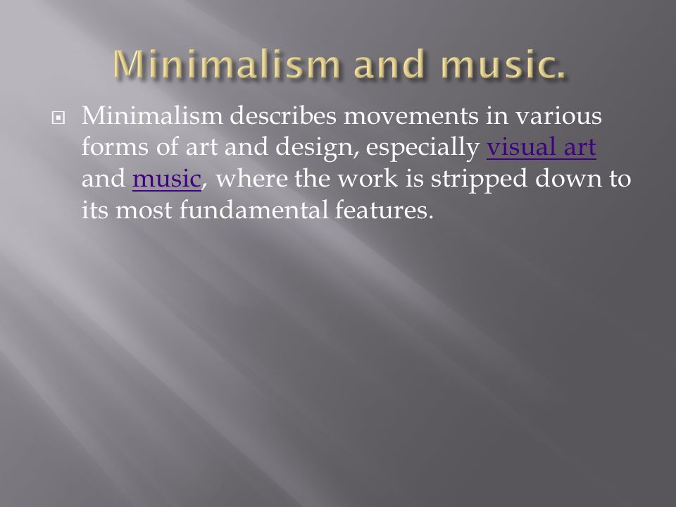  Minimalism describes movements in various forms of art and design, especially visual art and music, where the work is stripped down to its most fundamental features.visual artmusic