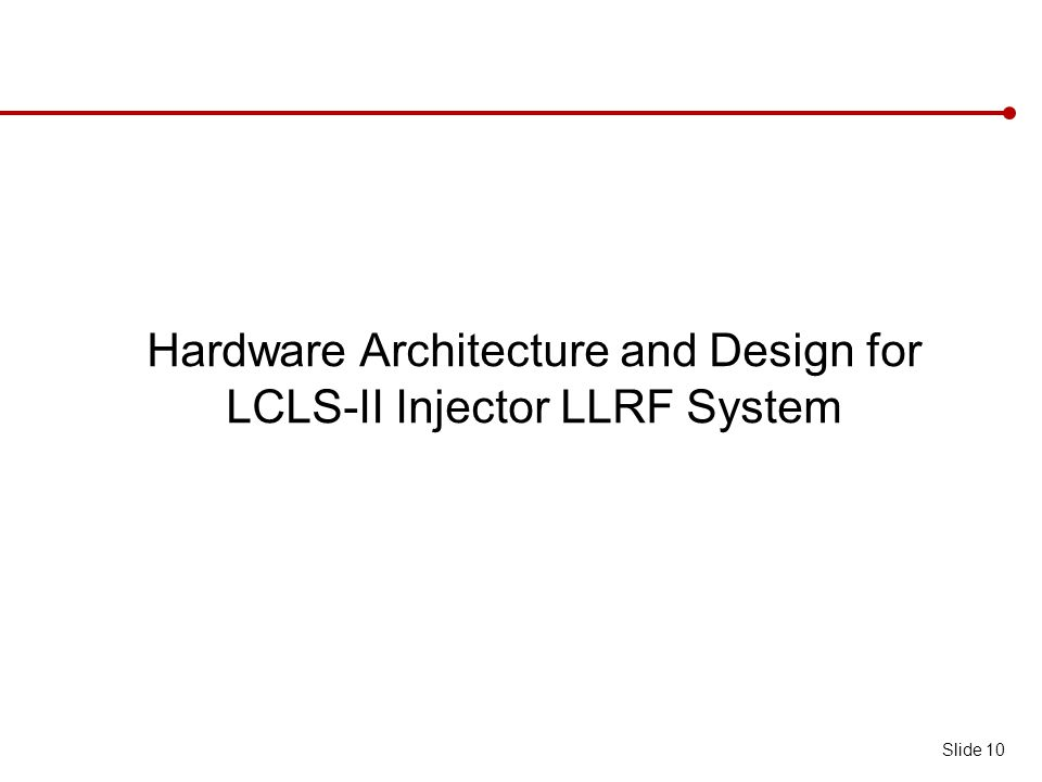 Hardware Architecture and Design for LCLS-II Injector LLRF System Slide 10