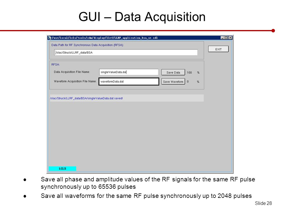 GUI – Data Acquisition Slide 28 Save all phase and amplitude values of the RF signals for the same RF pulse synchronously up to pulses Save all waveforms for the same RF pulse synchronously up to 2048 pulses