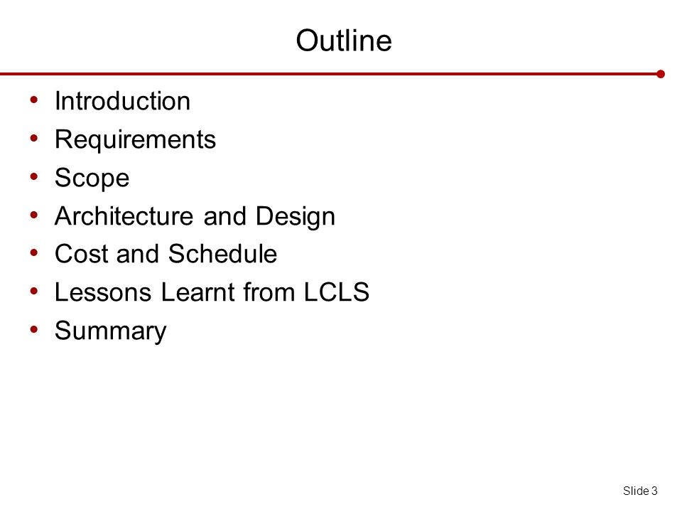 Outline Introduction Requirements Scope Architecture and Design Cost and Schedule Lessons Learnt from LCLS Summary Slide 3