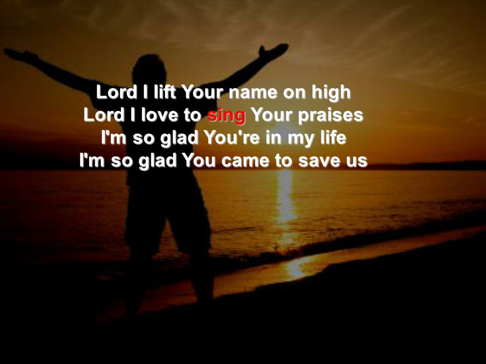 Lord I lift Your name on high Lord I love to sing Your praises I m so glad You re in my life I m so glad You came to save us