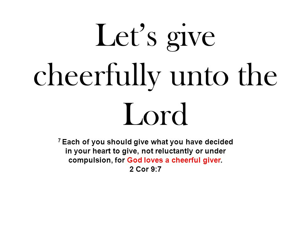 Let's give cheerfully unto the Lord 7 Each of you should give what you have decided in your heart to give, not reluctantly or under compulsion, for God loves a cheerful giver.