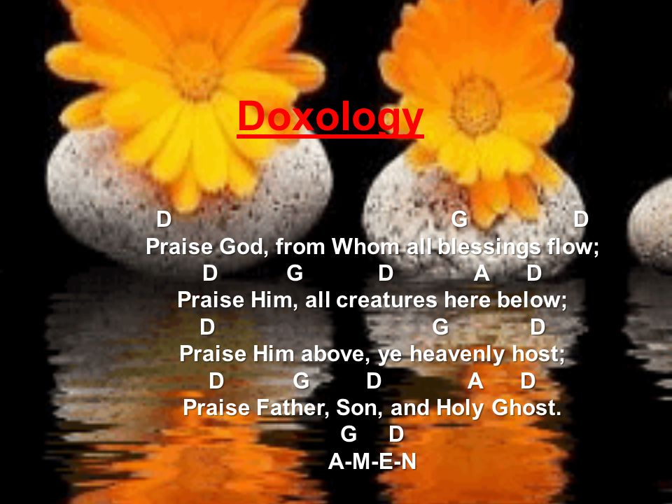 Doxology D G D Praise God, from Whom all blessings flow; D G D A D Praise Him, all creatures here below; D G D Praise Him above, ye heavenly host; D G D A D Praise Father, Son, and Holy Ghost.