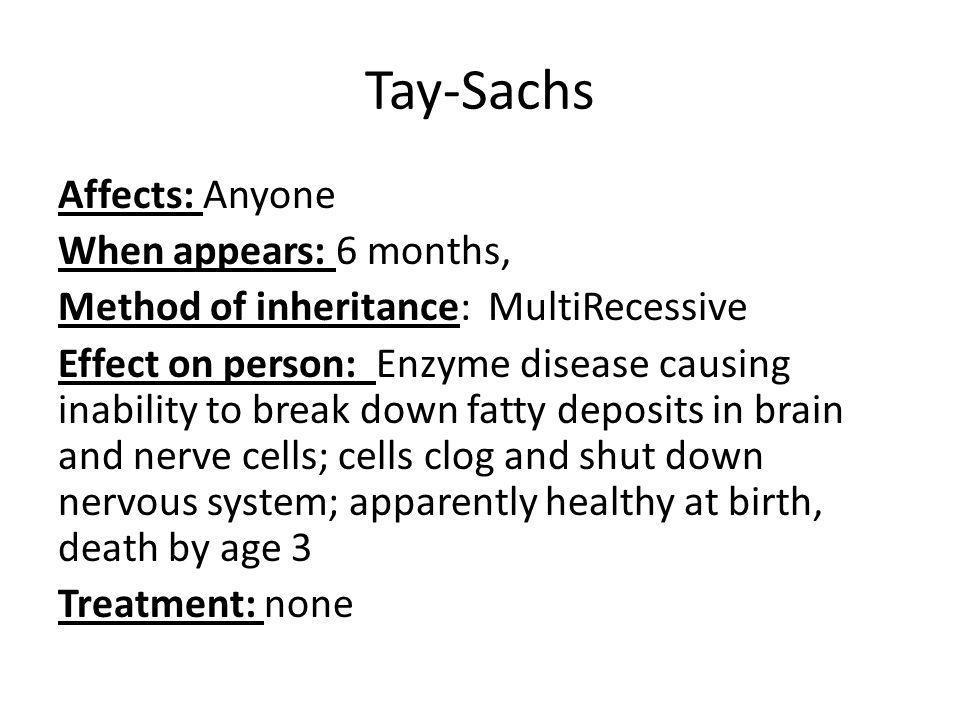 Tay-Sachs Affects: Anyone When appears: 6 months, Method of inheritance: MultiRecessive Effect on person: Enzyme disease causing inability to break down fatty deposits in brain and nerve cells; cells clog and shut down nervous system; apparently healthy at birth, death by age 3 Treatment: none