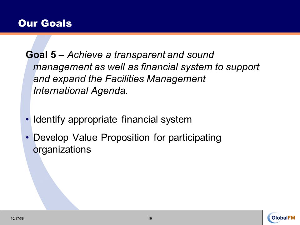10/17/0510 Our Goals Goal 5 – Achieve a transparent and sound management as well as financial system to support and expand the Facilities Management International Agenda.