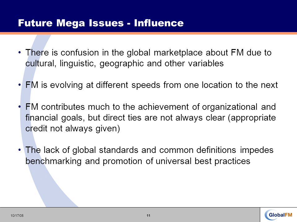 10/17/0511 Future Mega Issues - Influence There is confusion in the global marketplace about FM due to cultural, linguistic, geographic and other variables FM is evolving at different speeds from one location to the next FM contributes much to the achievement of organizational and financial goals, but direct ties are not always clear (appropriate credit not always given) The lack of global standards and common definitions impedes benchmarking and promotion of universal best practices