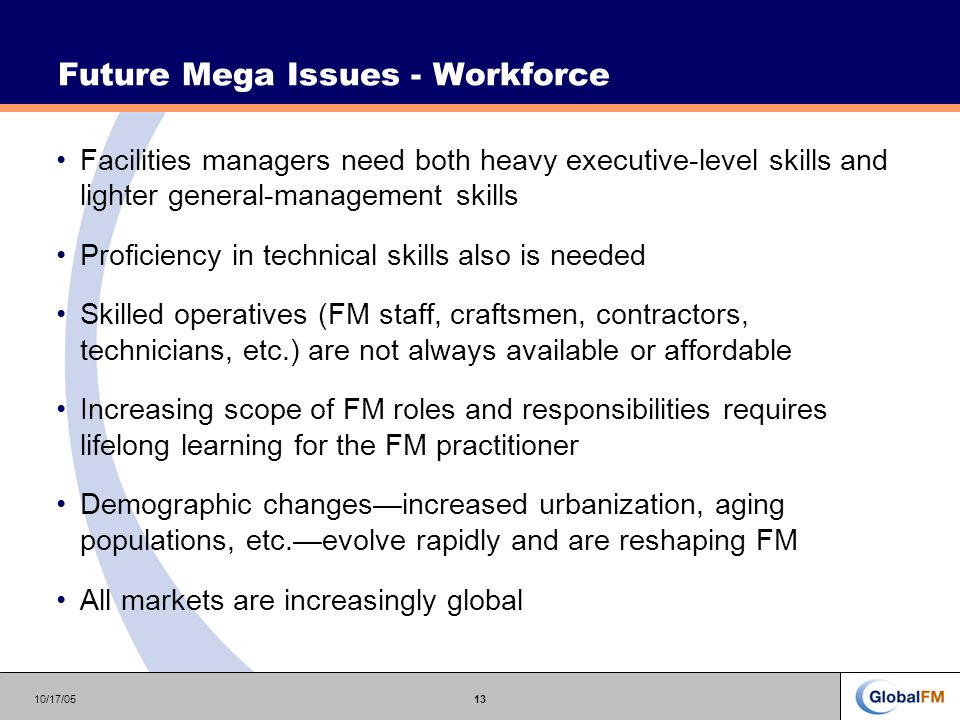 10/17/0513 Future Mega Issues - Workforce Facilities managers need both heavy executive-level skills and lighter general-management skills Proficiency in technical skills also is needed Skilled operatives (FM staff, craftsmen, contractors, technicians, etc.) are not always available or affordable Increasing scope of FM roles and responsibilities requires lifelong learning for the FM practitioner Demographic changes—increased urbanization, aging populations, etc.—evolve rapidly and are reshaping FM All markets are increasingly global