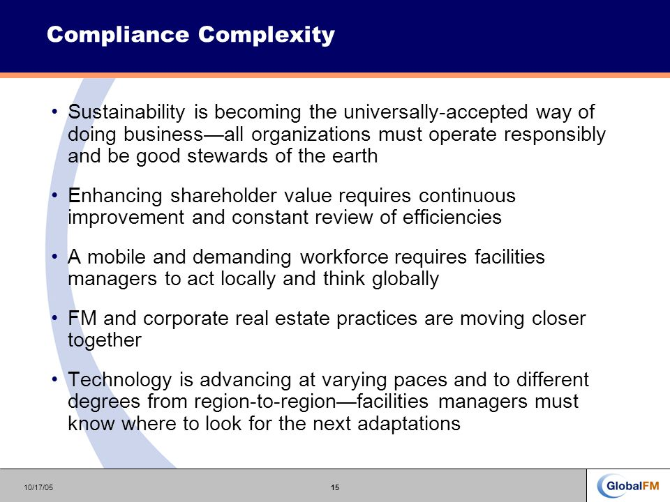 10/17/0515 Compliance Complexity Sustainability is becoming the universally-accepted way of doing business—all organizations must operate responsibly and be good stewards of the earth Enhancing shareholder value requires continuous improvement and constant review of efficiencies A mobile and demanding workforce requires facilities managers to act locally and think globally FM and corporate real estate practices are moving closer together Technology is advancing at varying paces and to different degrees from region-to-region—facilities managers must know where to look for the next adaptations