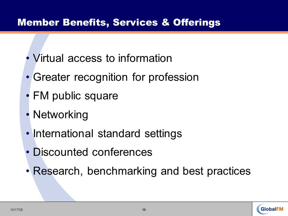 10/17/0516 Virtual access to information Greater recognition for profession FM public square Networking International standard settings Discounted conferences Research, benchmarking and best practices Member Benefits, Services & Offerings