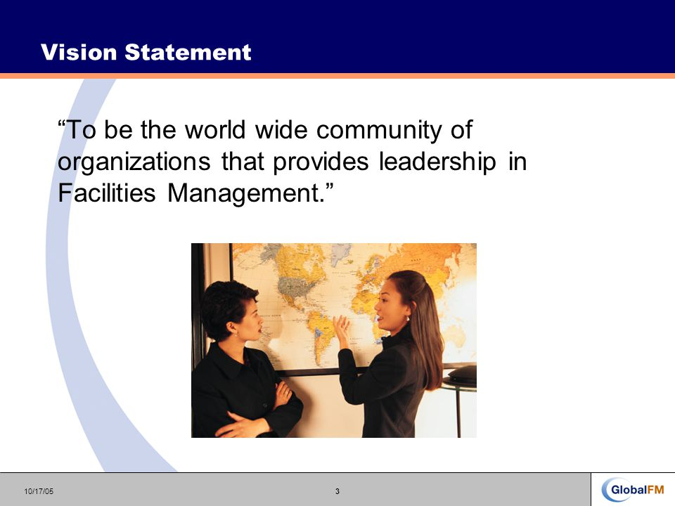 10/17/053 Vision Statement To be the world wide community of organizations that provides leadership in Facilities Management.
