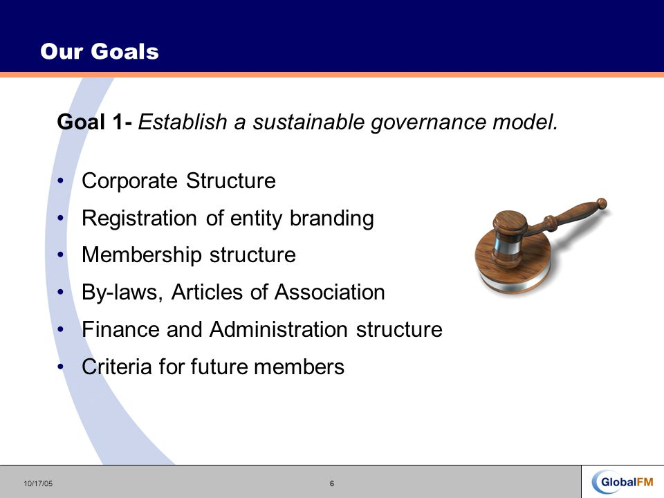 10/17/056 Our Goals Goal 1- Establish a sustainable governance model.