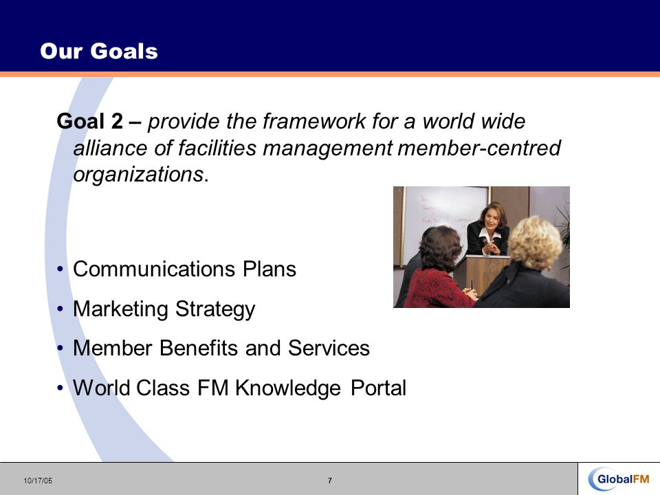 10/17/057 Our Goals Goal 2 – provide the framework for a world wide alliance of facilities management member-centred organizations.