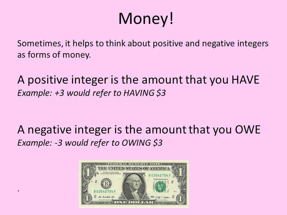 Money. Sometimes, it helps to think about positive and negative integers as forms of money.
