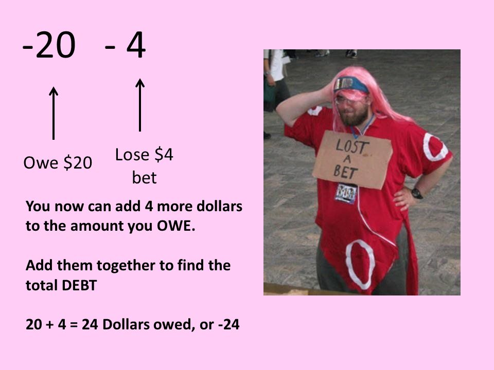 Owe $20Lose $4 bet You now can add 4 more dollars to the amount you OWE.