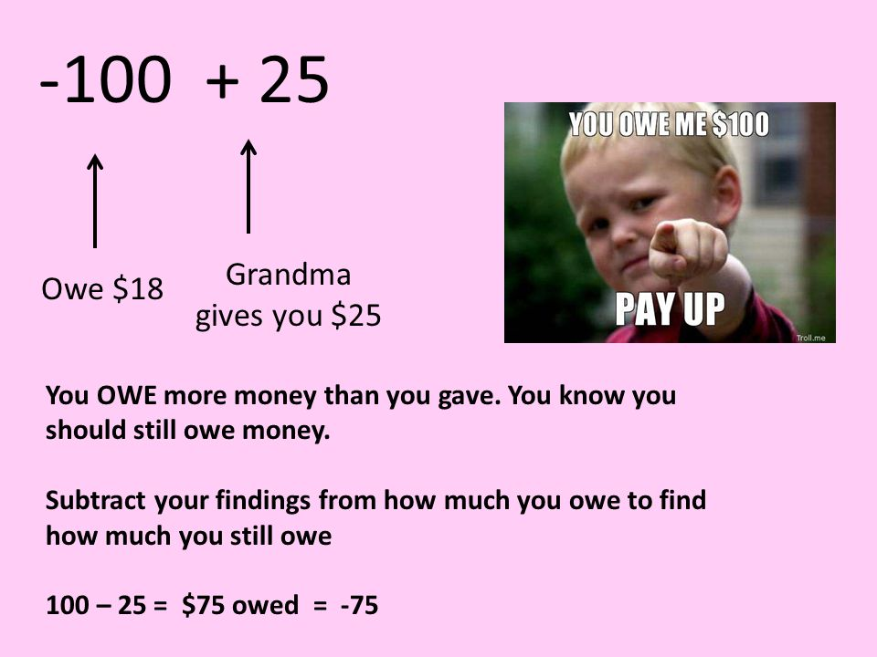 Owe $18Grandma gives you $25 You OWE more money than you gave.