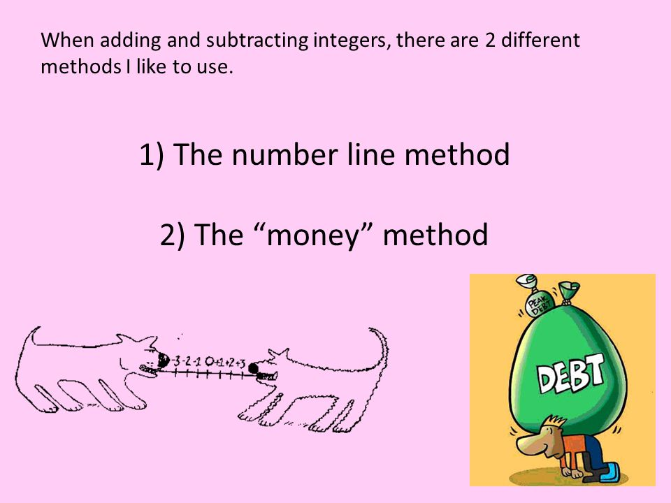 When adding and subtracting integers, there are 2 different methods I like to use.