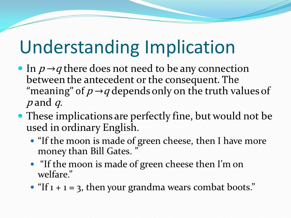 Understanding Implication In p →q there does not need to be any connection between the antecedent or the consequent.