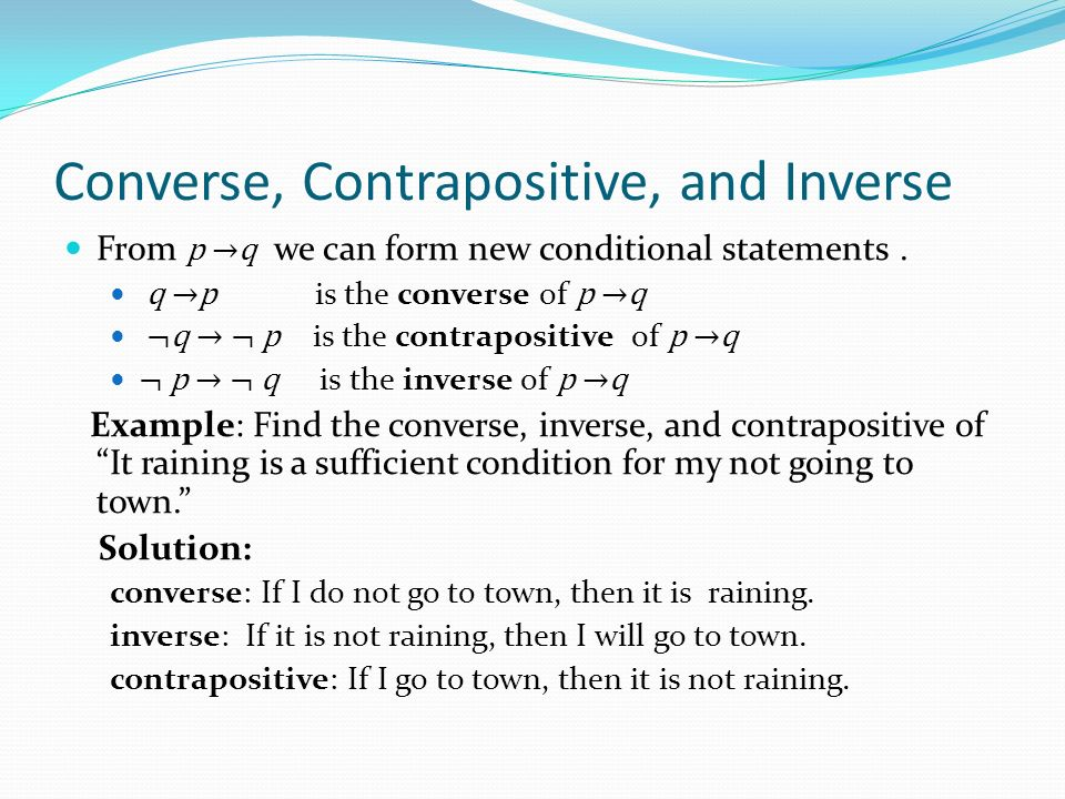 Converse, Contrapositive, and Inverse From p →q we can form new conditional statements.