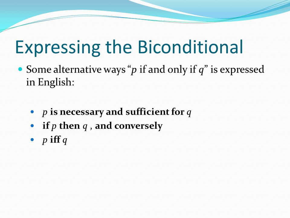 Expressing the Biconditional Some alternative ways p if and only if q is expressed in English: p is necessary and sufficient for q if p then q, and conversely p iff q