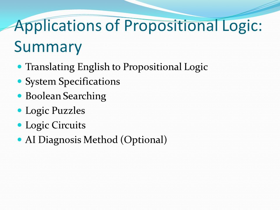 Applications of Propositional Logic: Summary Translating English to Propositional Logic System Specifications Boolean Searching Logic Puzzles Logic Circuits AI Diagnosis Method (Optional)