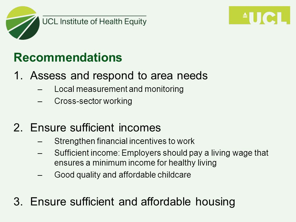 Recommendations 1.Assess and respond to area needs –Local measurement and monitoring –Cross-sector working 2.Ensure sufficient incomes –Strengthen financial incentives to work –Sufficient income: Employers should pay a living wage that ensures a minimum income for healthy living –Good quality and affordable childcare 3.Ensure sufficient and affordable housing