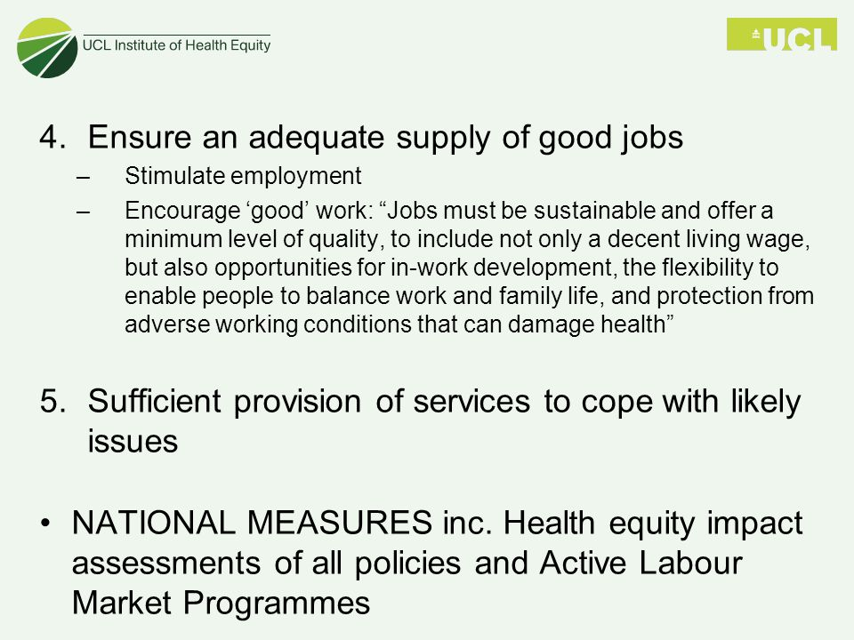 4.Ensure an adequate supply of good jobs –Stimulate employment –Encourage 'good' work: Jobs must be sustainable and offer a minimum level of quality, to include not only a decent living wage, but also opportunities for in-work development, the flexibility to enable people to balance work and family life, and protection from adverse working conditions that can damage health 5.Sufficient provision of services to cope with likely issues NATIONAL MEASURES inc.