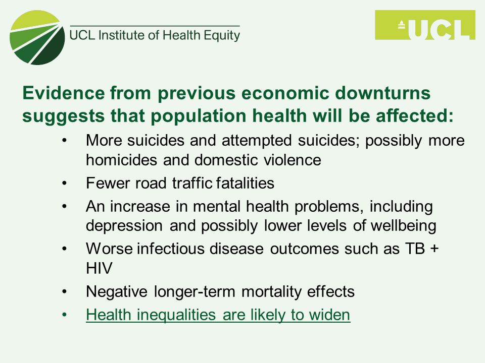 Evidence from previous economic downturns suggests that population health will be affected: More suicides and attempted suicides; possibly more homicides and domestic violence Fewer road traffic fatalities An increase in mental health problems, including depression and possibly lower levels of wellbeing Worse infectious disease outcomes such as TB + HIV Negative longer-term mortality effects Health inequalities are likely to widen