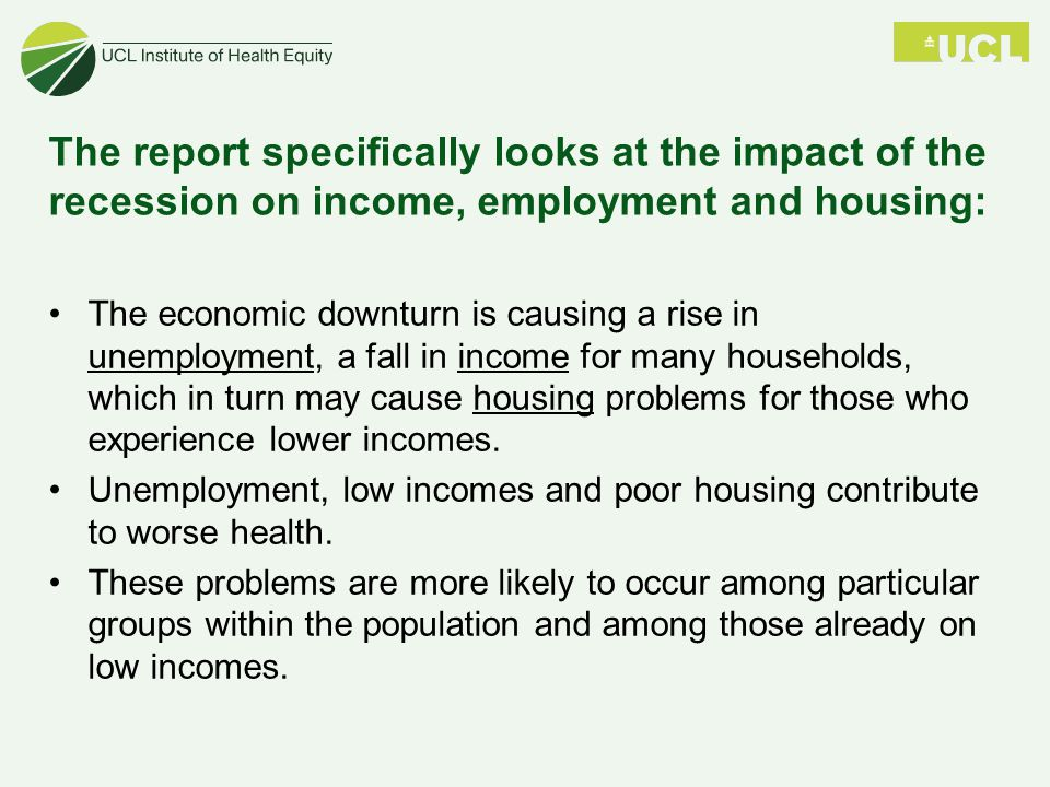 The report specifically looks at the impact of the recession on income, employment and housing: The economic downturn is causing a rise in unemployment, a fall in income for many households, which in turn may cause housing problems for those who experience lower incomes.