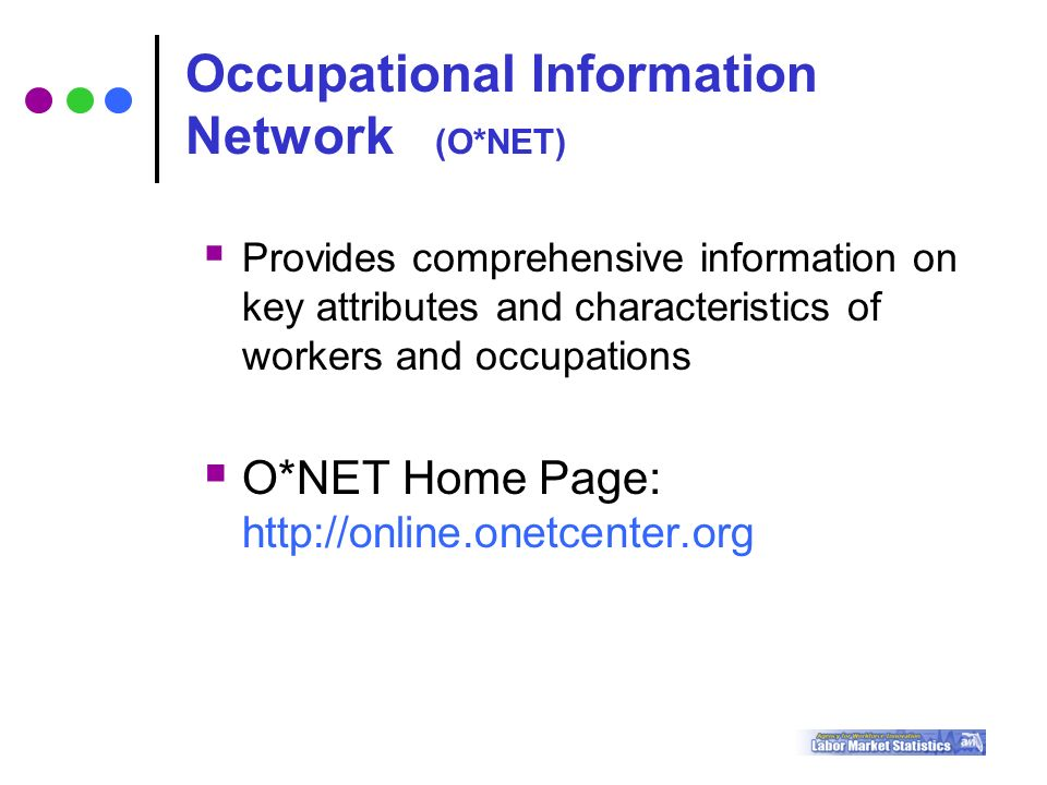  Provides comprehensive information on key attributes and characteristics of workers and occupations  O*NET Home Page:   Occupational Information Network (O*NET)