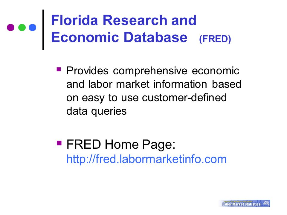  Provides comprehensive economic and labor market information based on easy to use customer-defined data queries  FRED Home Page:   Florida Research and Economic Database (FRED)