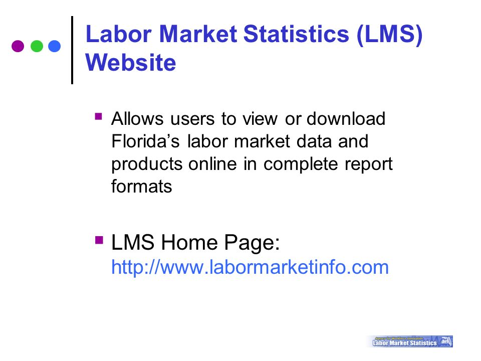  Allows users to view or download Florida's labor market data and products online in complete report formats  LMS Home Page:   Labor Market Statistics (LMS) Website
