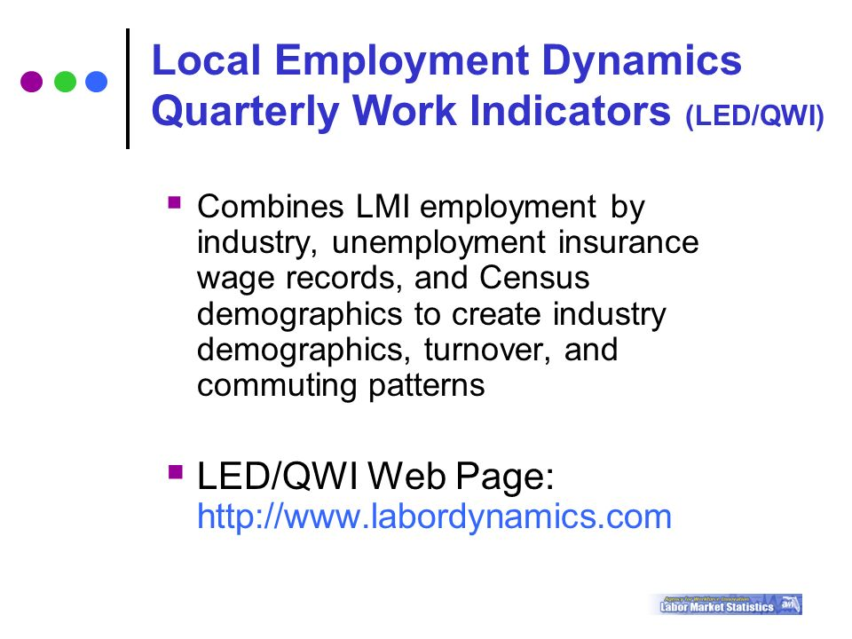  Combines LMI employment by industry, unemployment insurance wage records, and Census demographics to create industry demographics, turnover, and commuting patterns  LED/QWI Web Page:   Local Employment Dynamics Quarterly Work Indicators (LED/QWI)