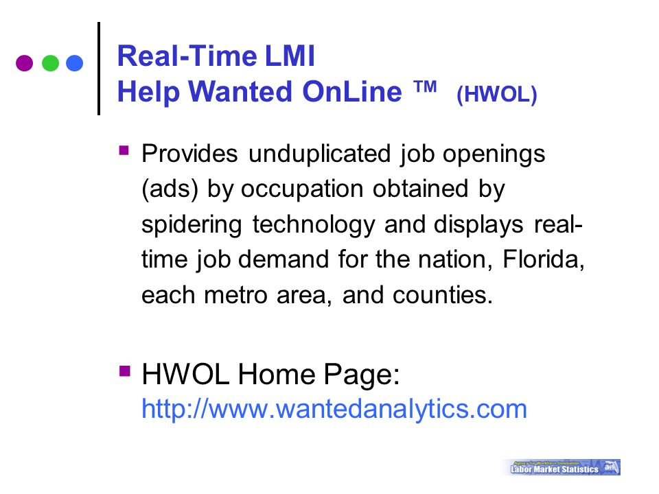 Real-Time LMI Help Wanted OnLine ™ (HWOL)  Provides unduplicated job openings (ads) by occupation obtained by spidering technology and displays real- time job demand for the nation, Florida, each metro area, and counties.