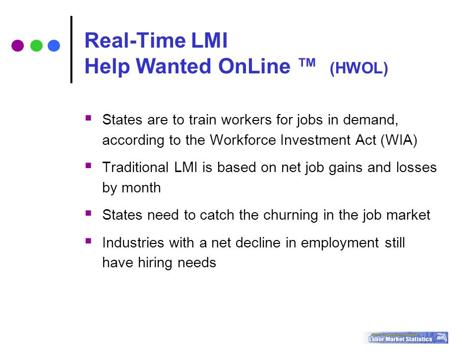  States are to train workers for jobs in demand, according to the Workforce Investment Act (WIA)  Traditional LMI is based on net job gains and losses by month  States need to catch the churning in the job market  Industries with a net decline in employment still have hiring needs Real-Time LMI Help Wanted OnLine ™ (HWOL)