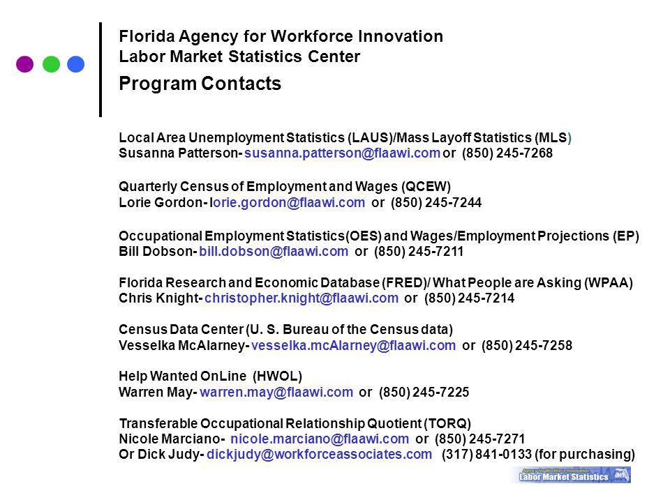 Florida Agency for Workforce Innovation Labor Market Statistics Center Program Contacts Local Area Unemployment Statistics (LAUS)/Mass Layoff Statistics (MLS) Susanna Patterson- or (850) Quarterly Census of Employment and Wages (QCEW) Lorie Gordon- or (850) Occupational Employment Statistics(OES) and Wages/Employment Projections (EP) Bill Dobson- or (850) Florida Research and Economic Database (FRED)/ What People are Asking (WPAA) Chris Knight- or (850) Census Data Center (U.