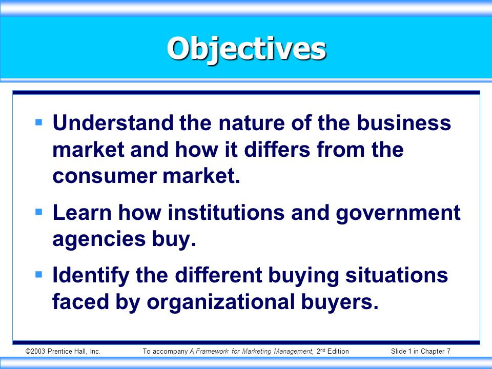 ©2003 Prentice Hall, Inc.To accompany A Framework for Marketing Management, 2 nd Edition Slide 1 in Chapter 7 Objectives  Understand the nature of the business market and how it differs from the consumer market.