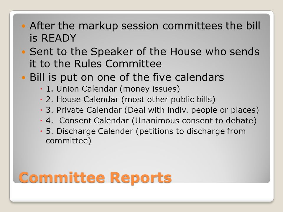 Committee Reports After the markup session committees the bill is READY Sent to the Speaker of the House who sends it to the Rules Committee Bill is put on one of the five calendars  1.