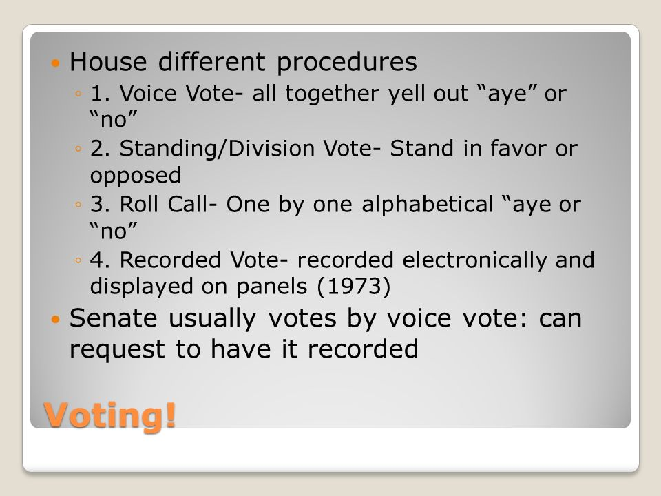 Voting. House different procedures ◦1. Voice Vote- all together yell out aye or no ◦2.