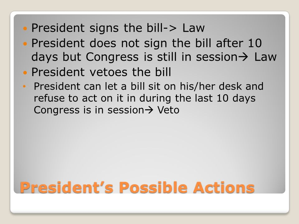 President's Possible Actions President signs the bill-> Law President does not sign the bill after 10 days but Congress is still in session  Law President vetoes the bill President can let a bill sit on his/her desk and refuse to act on it in during the last 10 days Congress is in session  Veto